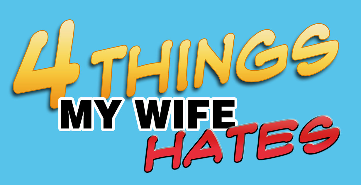 4 things my wife hates